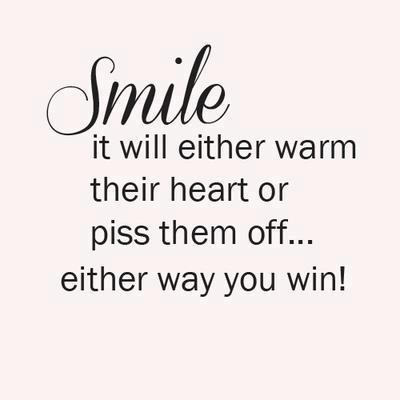 Smile. It will either warm their hearts or piss them off. Either way you win.