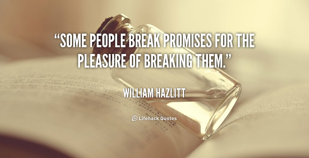 Some people break promises for the pleasure of breaking them.  William Hazlitt