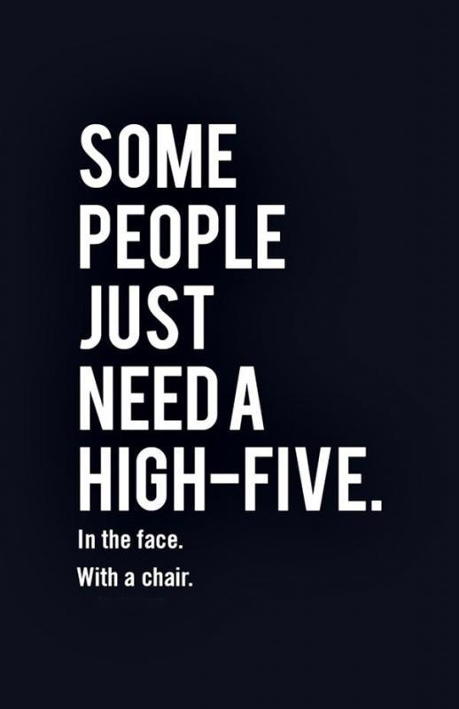Some people just need a high-five, in the face, with a chair.