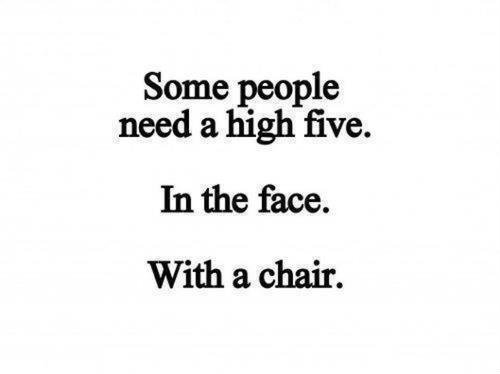 Some people need a high five. In the face. With a chair.