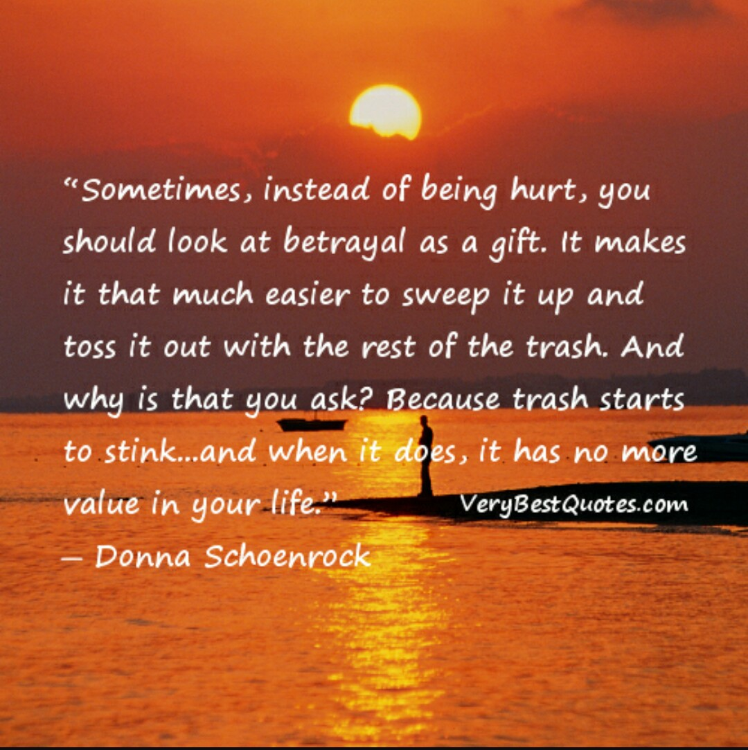 Sometimes, instead of being hurt, you should look at betrayal as a gift. It makes it that much easier to sweep it up and toss it out with the rest of the trash. And why ... Donna Schoenrock