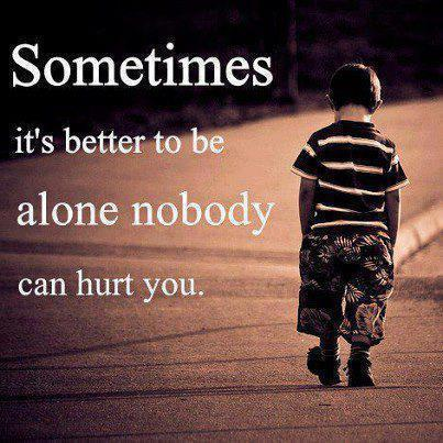 Sometimes its better to be alone nobody can hurt you.