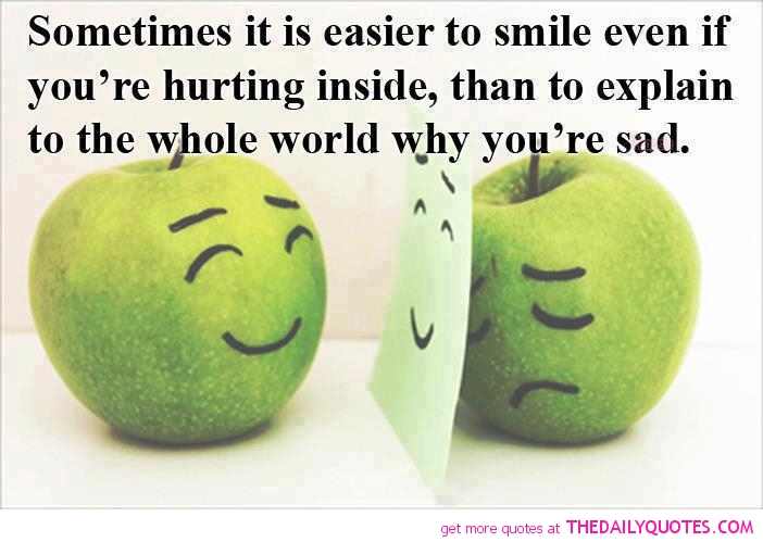 Sometimes, it's more easier to smile even if you're hurting inside than to explain to the whole world why you're sad.