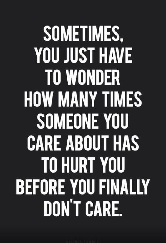 Sometimes you have to wonder how many times the person you care about has to hurt you before you finally don't care.