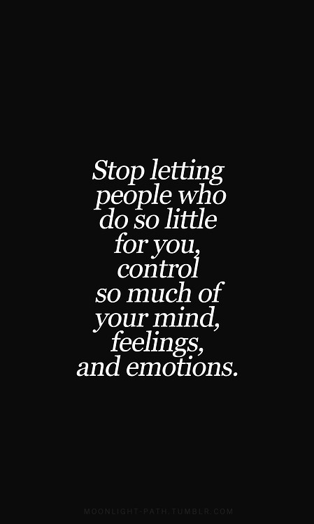 Stop letting people who do so little for you control so much of your mind, feelings & emotions. Will Smith