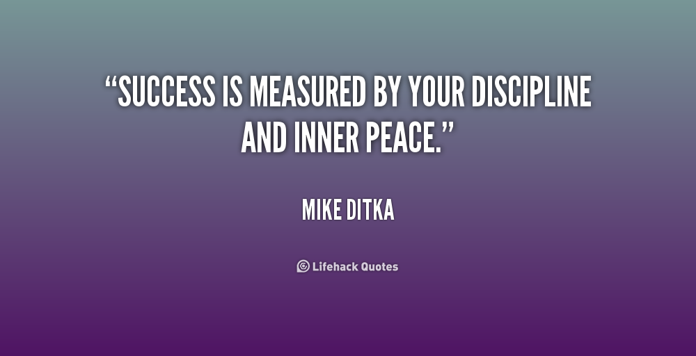 Success is measured by your discipline and inner peace. Mike Ditka