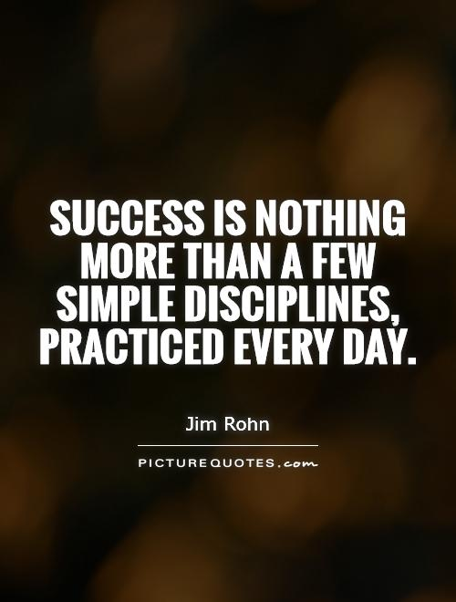 Success is nothing more than a few simple disciplines, practiced every day. Jim Rohn