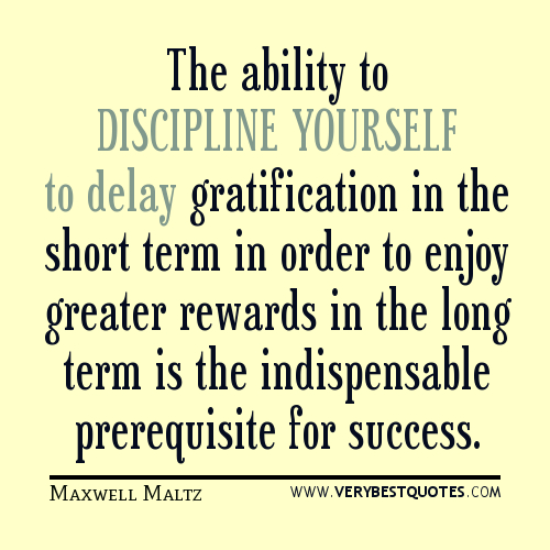 The ability to discipline yourself to delay gratification in the short term in order to enjoy greater rewards in the long term, is the indispensable prerequisite for success. Maxwell Maltz