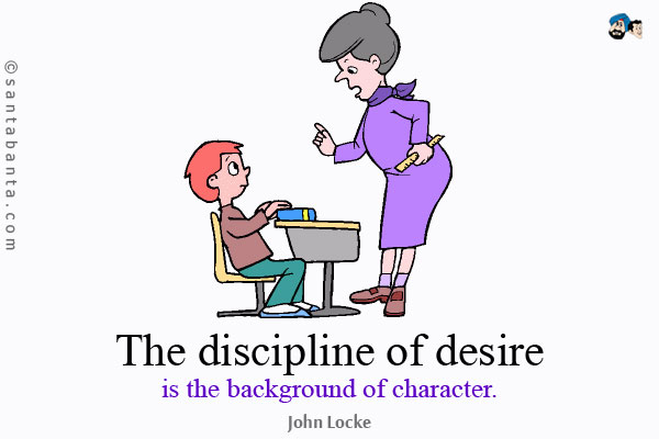 The discipline of desire is the background of character. John Locke