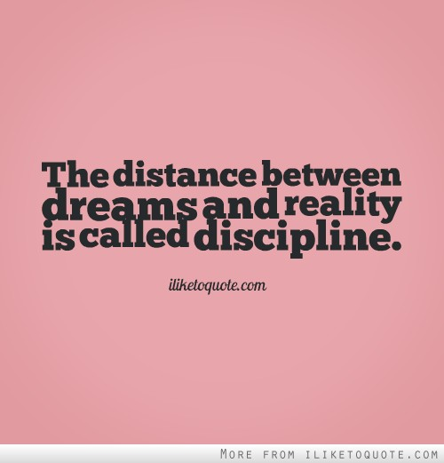 The distance between dreams and reality is called discipline.