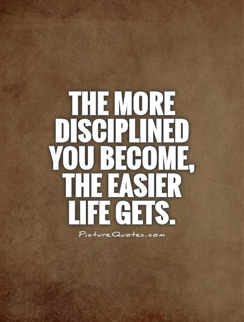 The more disciplined you become, the easier life gets.