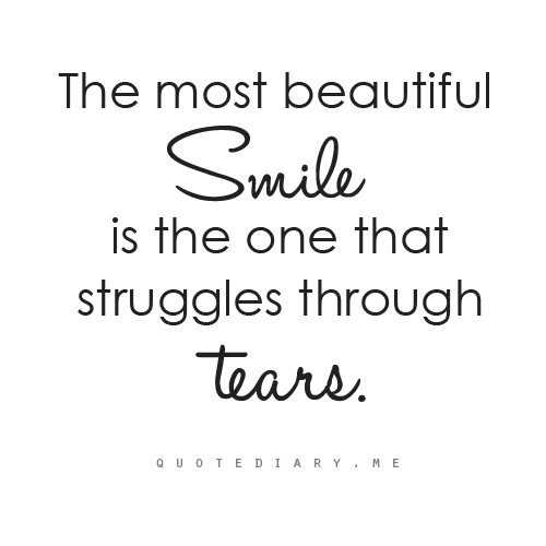 The Most Beautiful Smile Is One That Struggles Through Tears