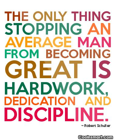 The only thing stopping an average man from becoming great is hardwork, dedication and discipline.  Robert Schuller