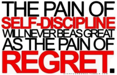 The pain of self-discipline will never be as great as the pain of regret.