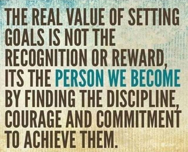 The real value of setting goals is not the recognition or reward; it's the person we become by finding the discipline, courage and commitment to achieve them.