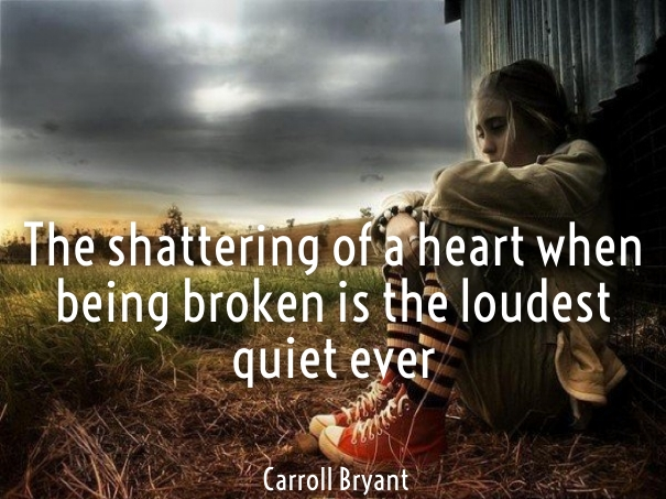 The shattering of a heart when being broken is the loudest quiet ever. Carroll Bryant