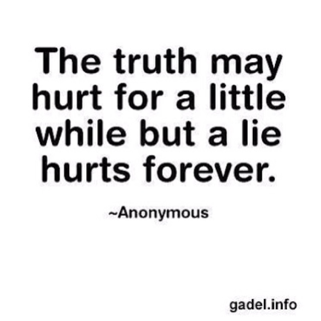 The truth may hurt for a little while but a lie hurts forever. Anonymous