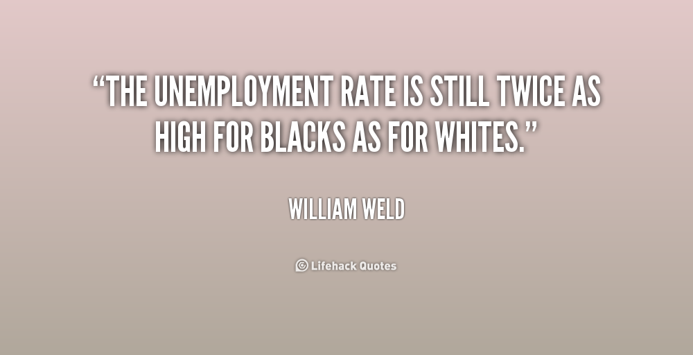 top unemployment quotes sayings the unemployment rate is still twice as high for blacks as for whites william weld