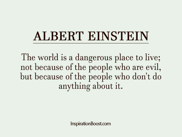 The world is a dangerous place to live; not because of the people who are evil, but because of the people who don't do anything about it. Albert Einstein