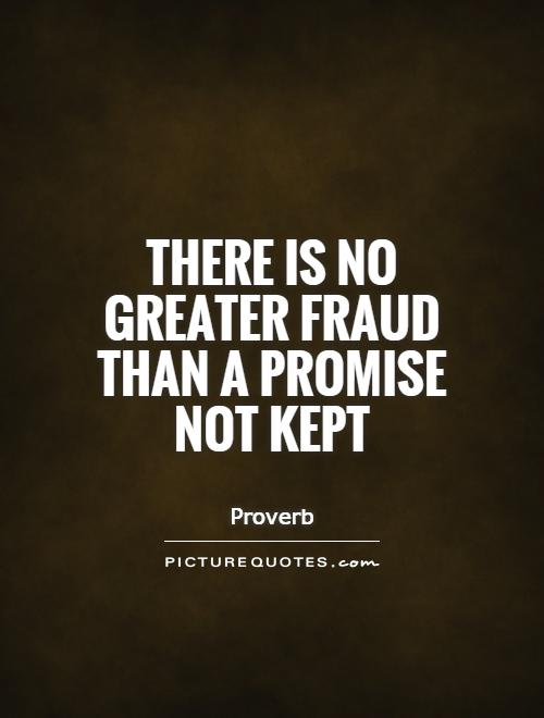 There is no greater fraud than a promise not kept