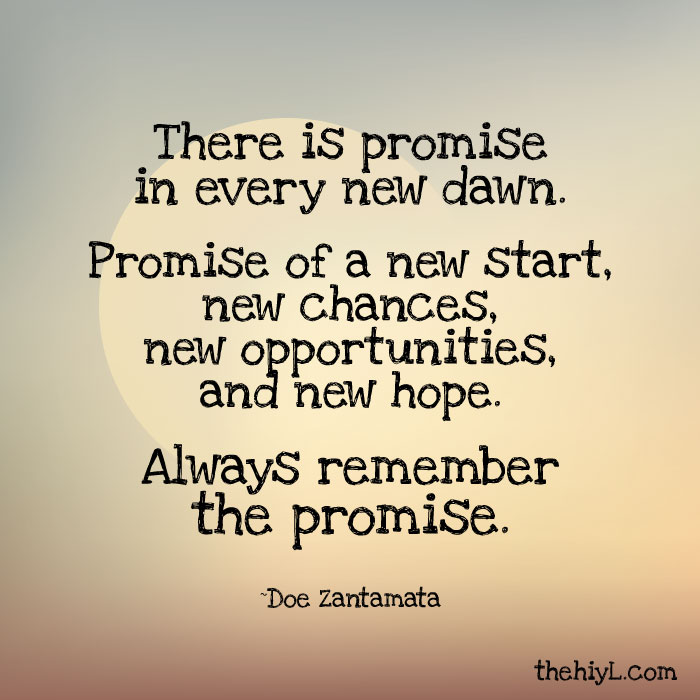 There is promise in every new dawn. Promise of a new start, new chances,new opportunities, and new hope, always remember the promise. Doe Zantamata