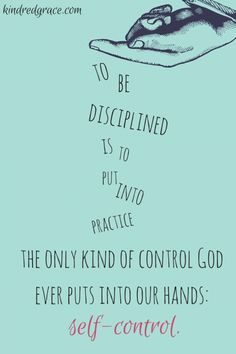 To be disciplined is to put into practice the only kind of control God ever puts in our hands self-control