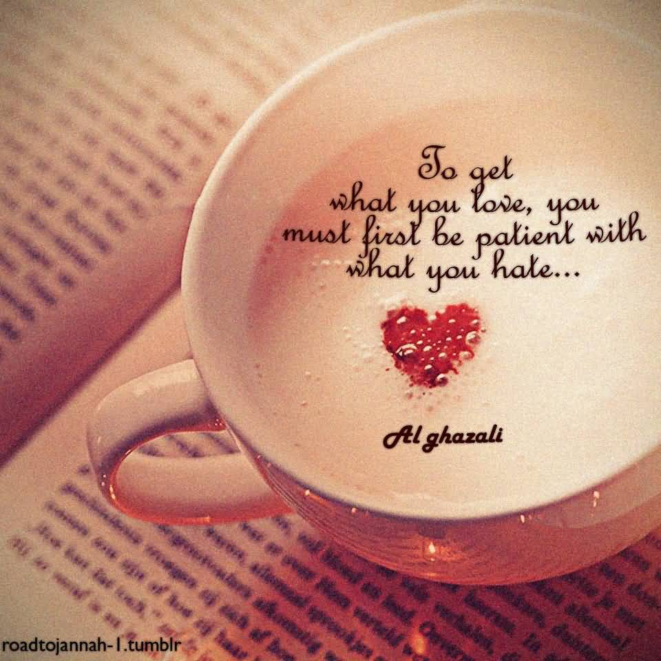 Pinterest Inspirational Love Quotes: To Get What You Love, You Must First Be Patient With What