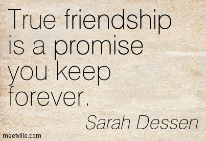 True Friendship Is A Promise You Keep Forever. Sarah Dessan