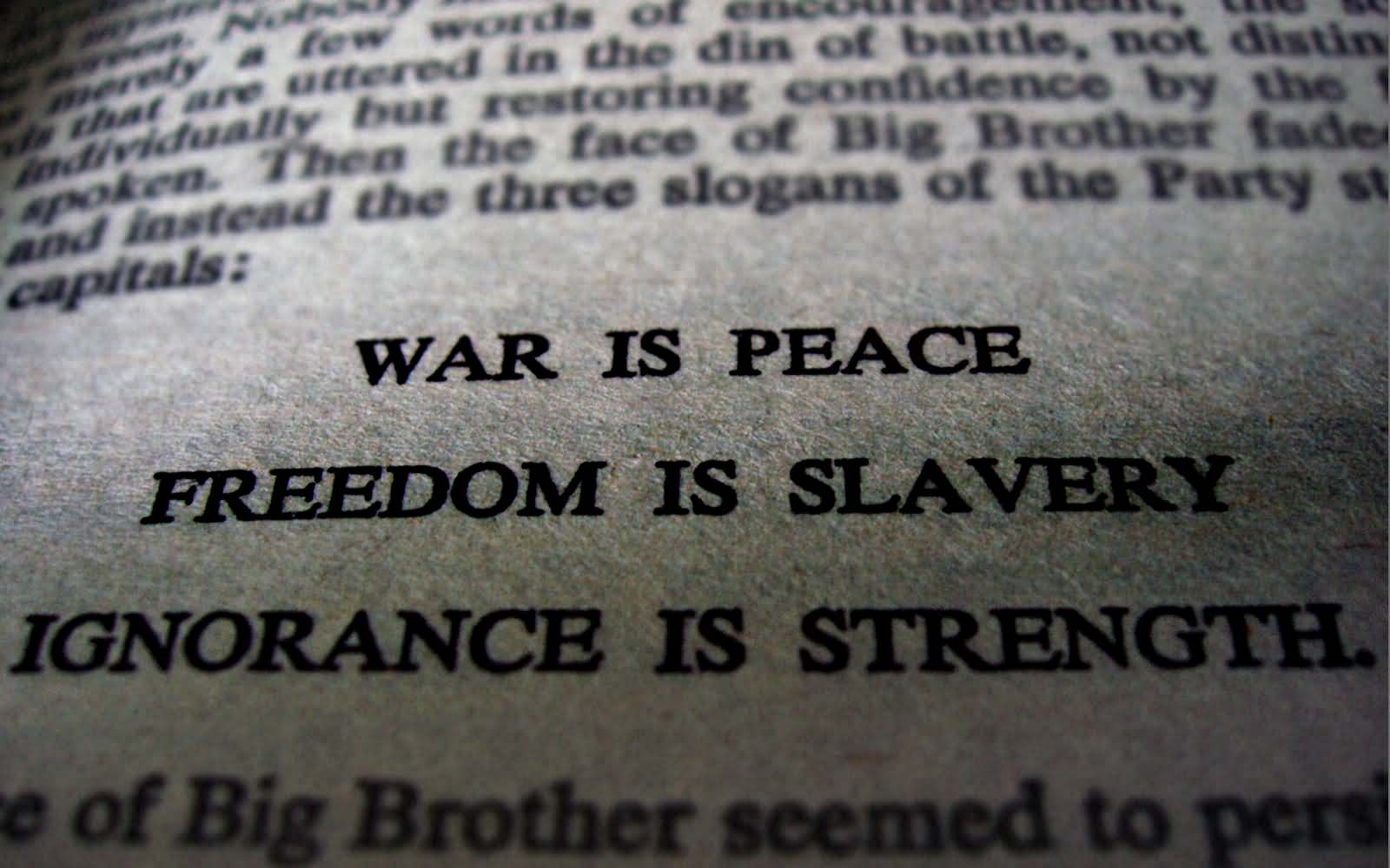 war is peace freedom is slavery and ignorance is strength What is the meaning of the three slogans, war is peace, freedom is slavery, and ignorance is 1 educator answer how do the three party slogans (freedom is slavery, ignorance is strength.