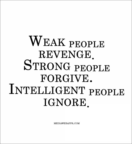 Weak people revenge Strong people forgive Intelligent people ignore. Anonymous