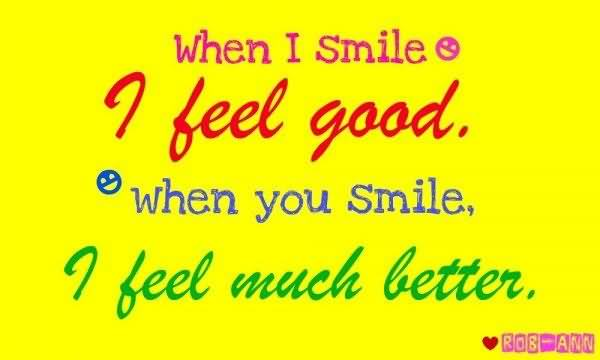 When I smile, I feel good. When you smile, I feel much better