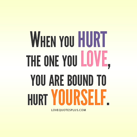 When You Hurt The One You Love, You Are Bound To Hurt Yourself