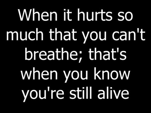 When it's hurts so much that you can't breath, that's when you know you're still alive.