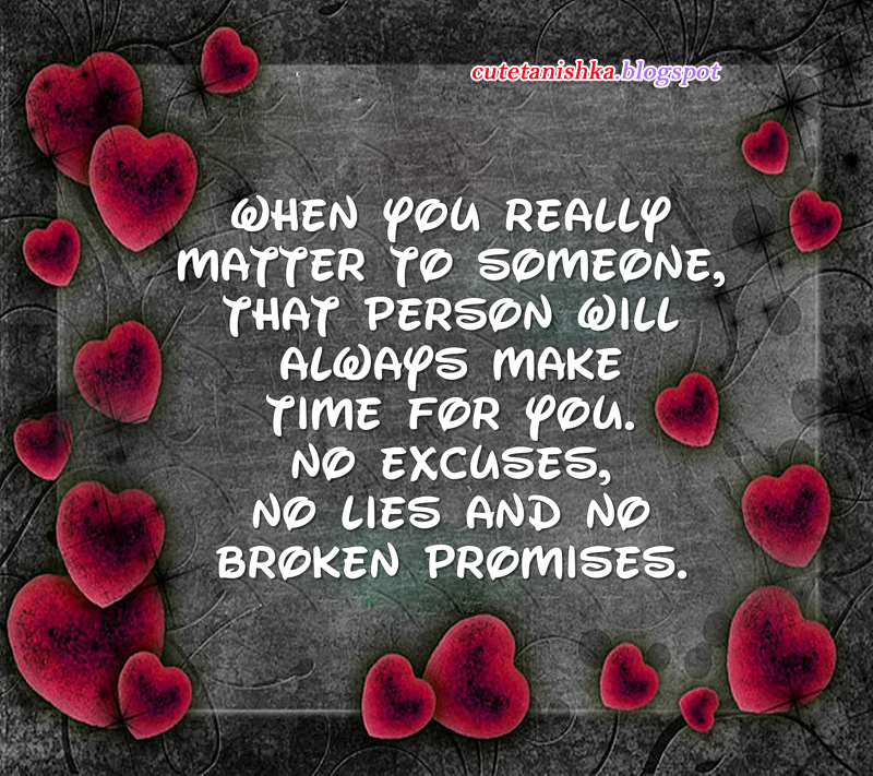 When you really matter to someone, that person will always make time for you. No excuses, no lies, and no broken promises.