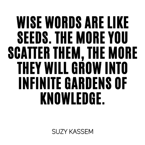 Wise words are like seeds. The more you scatter them, the more they will grow into infinite gardens of knowledge.