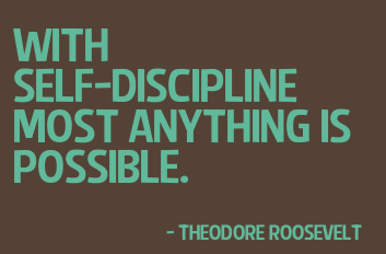With self-discipline most anything is possible. Theodore Roosevelt