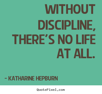 Without discipline, there's no life at all.  Katharine Hepburn