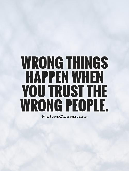Wrong things happen when you trust the wrong people