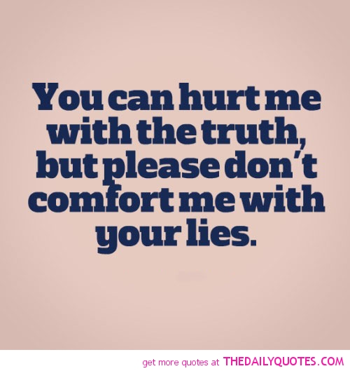 You can hurt me with the truth but please don't comfort me with your lies.