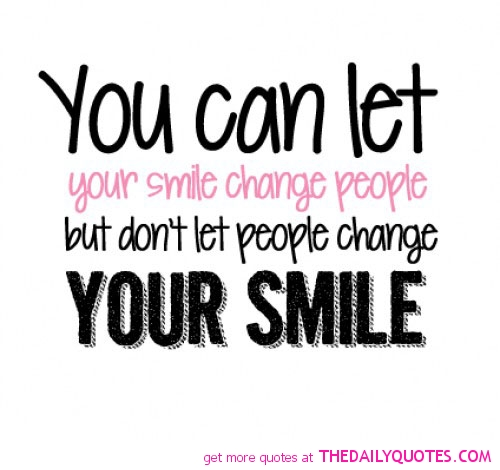 You can let your smile change people, but don't let people change your smile.