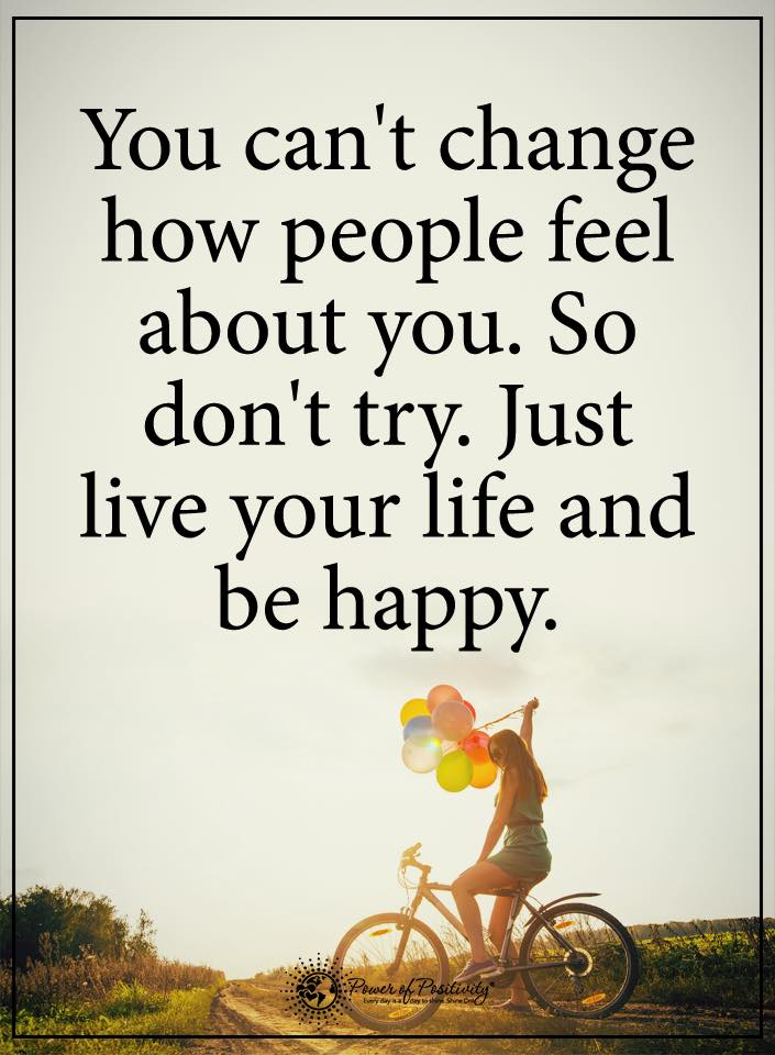 You Canu0027t Change How People Feel About You, So Donu0027t Try. Just Live Your  Life And Be Happy.