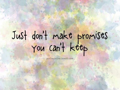 You don't want to make any promises that you can't keep.