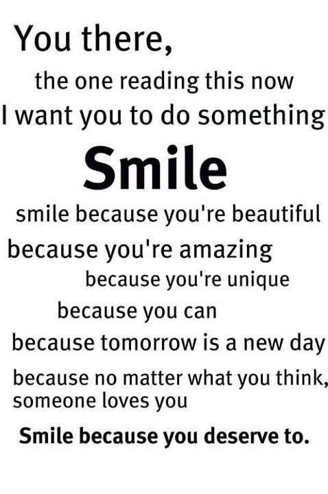 You there, the one reading this now I want you to do something SMILE. smile because you're beautiful because you're amazing because your unique because you can. No matter what tomorrow is a new day because...