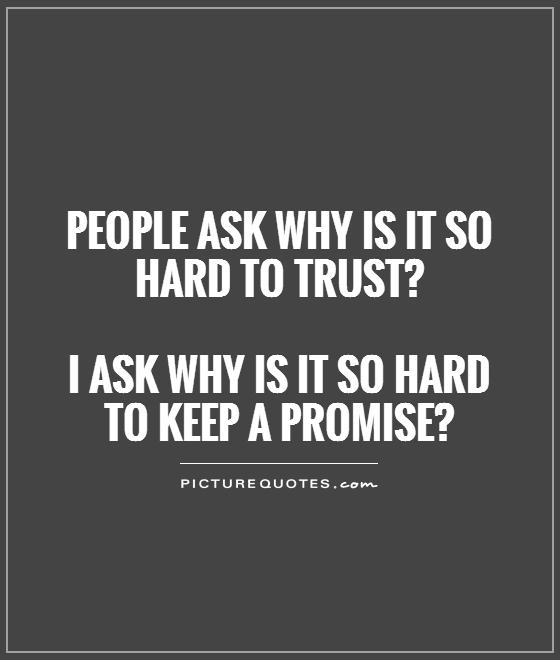 People ask Why is it so hard to trust1 I ask Why was it so hard to keep a promise?