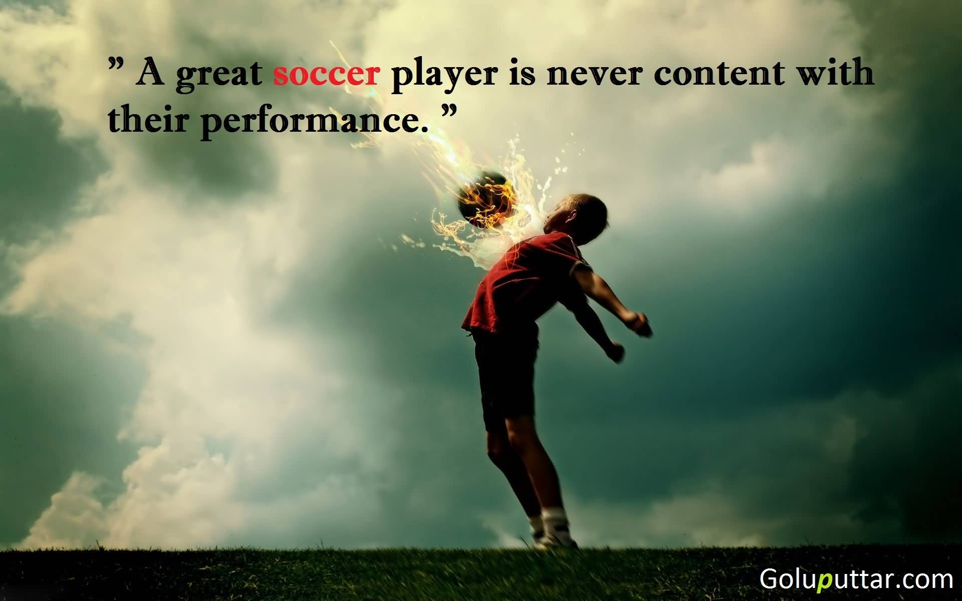 A great soccer player is never content with their performance
