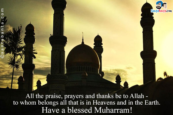 All The Praise, Prayers And Thanks Be To Allah To Whom Belongs All That Is In Heavens And In The Earth Have A Blessed Muharram