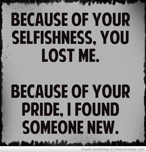 Because Of Your Selfishness You Lost Me, Because Of Your Pride I Found  Someone New
