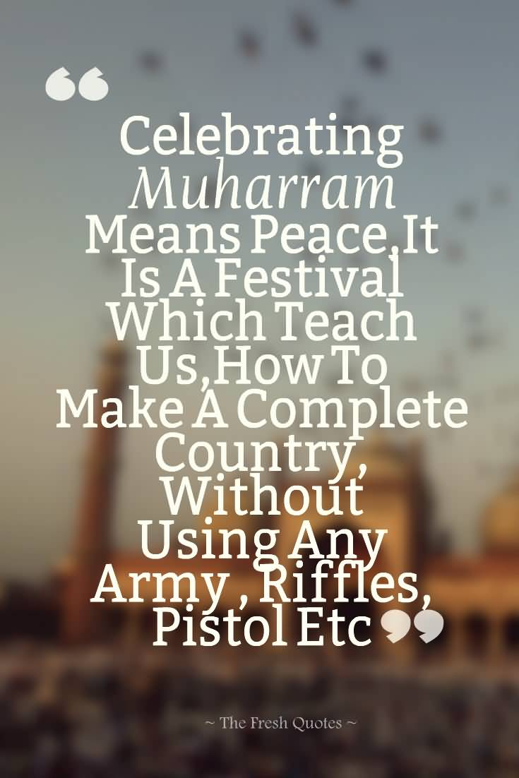 Celebrating Muharram Means Peace,It Is A Festival Which Teach Us, How To Make A Complete Country, Without Using Any Army, Riffles, Pistols Etc