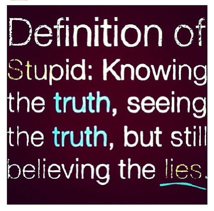 Amazing Definition Of Stupid Knowing The Truth, Seeing The Truth, But Still  Believing The Lies