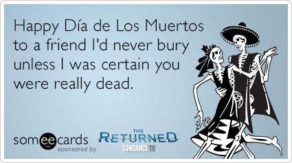 Happy dia de los muertos to a friend id never bury unless i was happy dia de los muertos to a friend id never bury unless i was certain you were really dead m4hsunfo